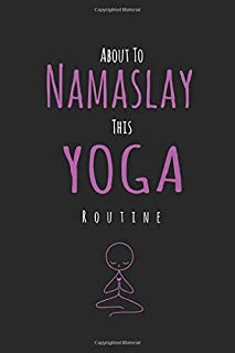 About To Namaslay This Yoga Routine: Notebook Journal / Diary Gift lovers Yoga, 120 blank Pages, 6x9 Inches, Matte Finish Cover funny gift for Anniversary Birthday or Valentines Day Notebook Gift