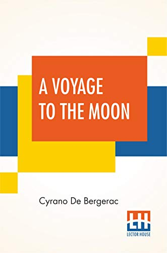 A Voyage To The Moon: Histoire Comique Des E´Tats Et Empires De La Lune (Comical History Of The States & Empires Of The World Of The Moon) Translated By Archibald Lovell; Edited By Curtis Hidden Page