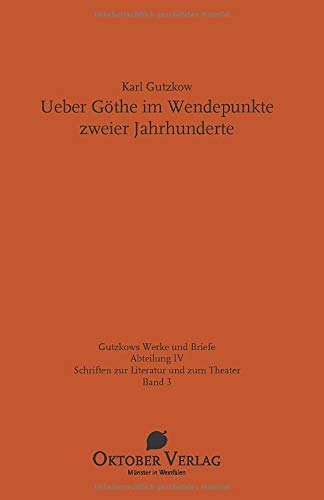 Ueber Göthe im Wendepunkte zweier Jahrhunderte: Mit weiteren Texten Gutzkows zur Goethe-Rezeption im 19. Jahrhundert (Gutzkows Werke und Briefe)