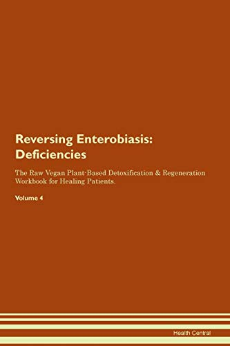 Reversing Enterobiasis: Deficiencies The Raw Vegan Plant-Based Detoxification & Regeneration Workbook for Healing Patients. Volume 4