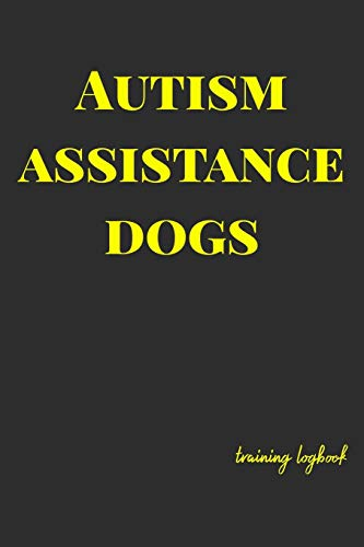 Autism Assistance Dogs: Training logbook for dog owners and trainers. Dogs are amazing so track and plan everything you need to, to give them the best ... and Monitor everything. (Autism Dog, Band 1)