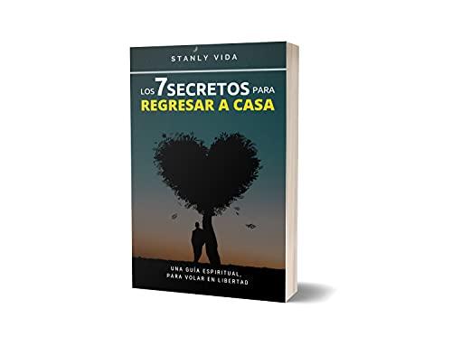 Los 7 Secretos para Regresar a Casa: Una Guía Espiritual, para Volar en libertad