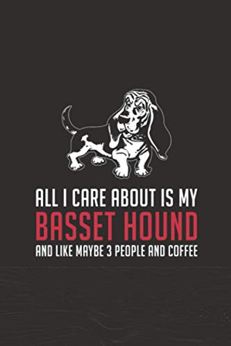 All I Care About Is My Basset Hound And Like Maybe 3 People And Coffee: Birthday Gifts Ideas for Pet Lovers, Blank Lined Notebook for Baset Hound Lovers