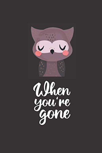 When you're gone: Great lined love notebook with sweet owl on black Cover, 120 sites to hold onto thoughts and ideas, 9 x 6 Zoll, a gift to all who love individual and cool Slogans.