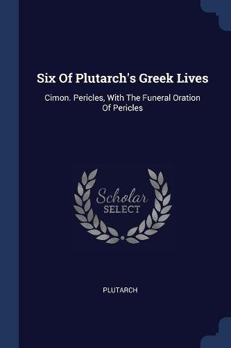Six Of Plutarch's Greek Lives: Cimon. Pericles, With The Funeral Oration Of Pericles