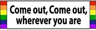 Bumper Planet - Bumper Sticker - Come Out, Come Out, Wherever You are, Gay LGBTQ Pride - 3 x 10 inch - Vinyl Decal Professionally Made in USA