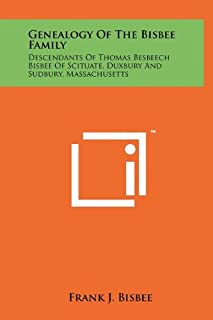 Genealogy Of The Bisbee Family: Descendants Of Thomas Besbeech Bisbee Of Scituate, Duxbury And Sudbury, Massachusetts