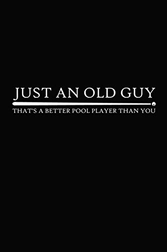 Just An Old Guy That's A Better Pool Player Than You: Old Guy Pool Player Design For Elder Billiards Players Great Idea With Funny Saying On Cover, Coworkers (120 Pages, Lined Blank 6