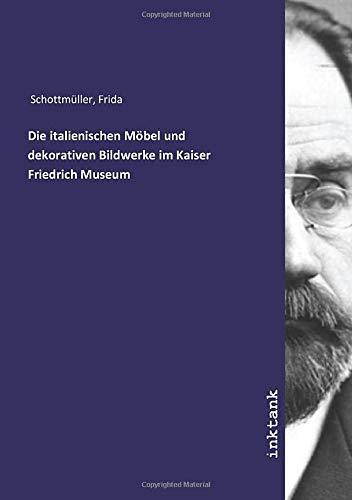 Die italienischen Möbel und dekorativen Bildwerke im Kaiser Friedrich Museum