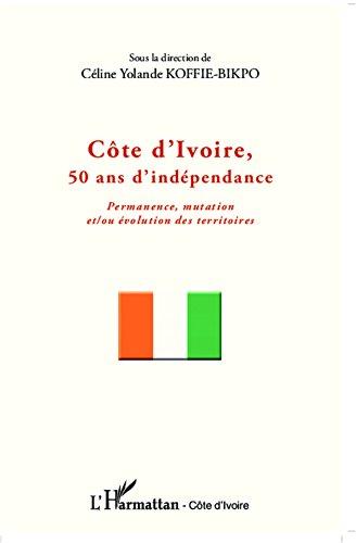 Côte d'Ivoire, 50 ans d'indépendance: Permanence, mutation et/ou évolution des territoires (Harmattan Côte-d'Ivoire) (French Edition)