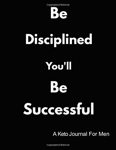 Be Disciplined You'll Be Successful: A Keto Journal For Men
