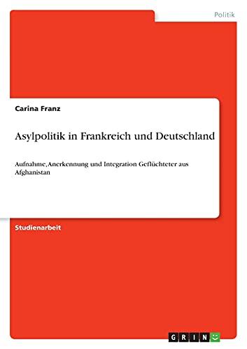 Asylpolitik in Frankreich und Deutschland: Aufnahme, Anerkennung und Integration Geflüchteter aus Afghanistan
