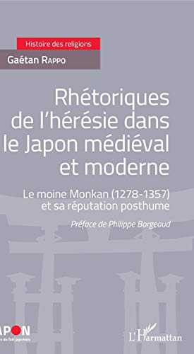 Rhétoriques de l'hérésie dans le Japon médiéval et moderne: Le moine Monkan (1278-1357) et sa réputation posthume (Japon. Etudes du fait japonais)