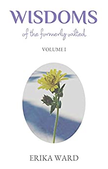 Wisdoms Of The Formerly Wilted: Volume I by [Erika Ward]