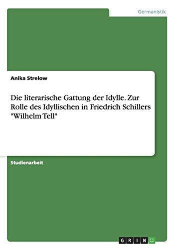 Die literarische Gattung der Idylle. Zur Rolle des Idyllischen in Friedrich Schillers