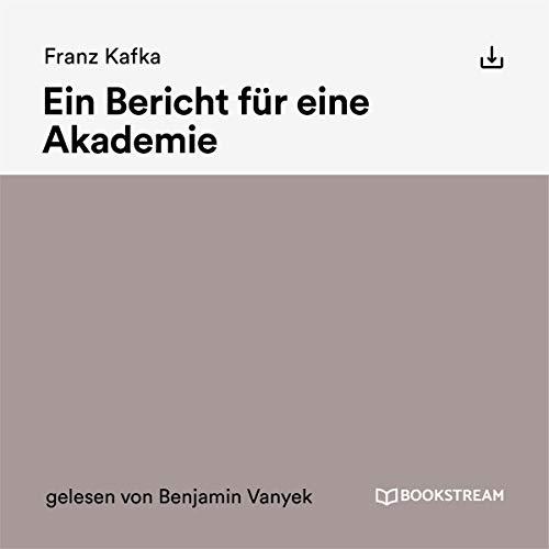 Ein Bericht für eine Akademie                   Autor:                                                                                                                                 Franz Kafka                               Sprecher:                                                                                                                                 Benjamin Vanyek                      Spieldauer: 30 Min.     Noch nicht bewertet     Gesamt 0,0