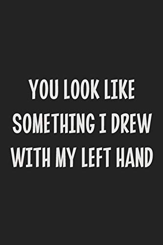 You Look Like Something I Drew With My Left Hand: College Ruled Notebook | Gift Card Alternative | Gag Gift