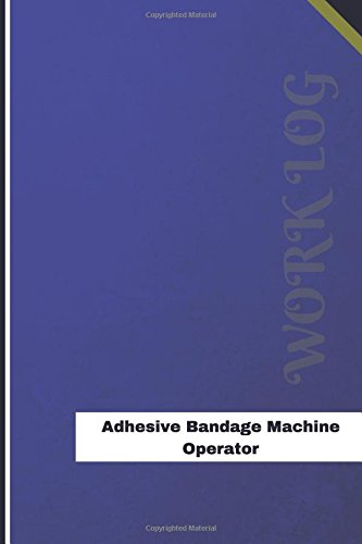 Adhesive Bandage Machine Operator Work Log: Work Journal, Work Diary, Log - 120 pages, 6 x 9 inches (Orange Logs/Work Log)