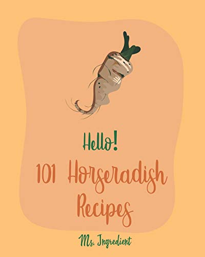 Hello! 101 Horseradish Recipes: Best Horseradish Cookbook Ever For Beginners [Book 1]