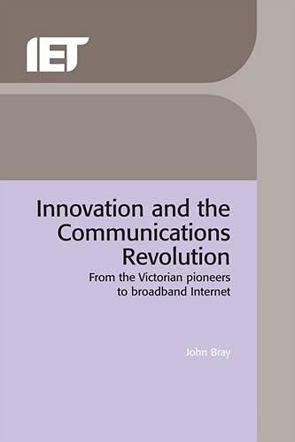 Innovation and the Communications Revolution: From the Victorian pioneers to broadband Internet (History and Management of Technology)