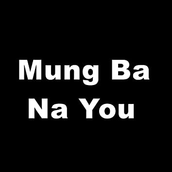 Mung Ba Na You