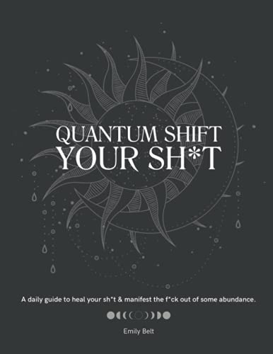 Quantum Shift Your Sh*t: A guide to heal your sh*t and manifest the f*ck out of some abundance