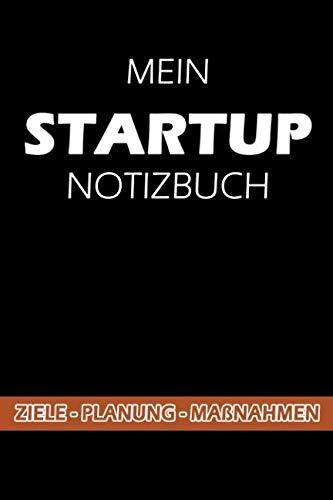 MEIN STARTUP NOTIZBUCH - Ziele - Planung - Maßnahmen: Ein Notizbuch für Startup Ideen, Startup Unternehmen, Startup Produkte oder Startup Serien