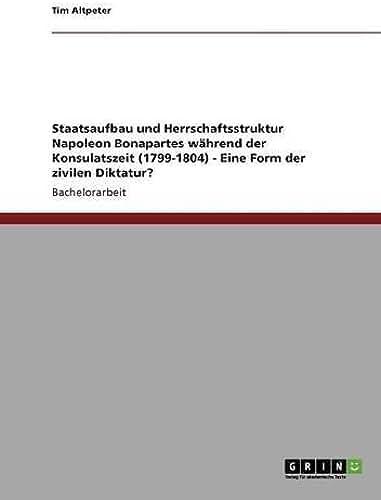 Staatsaufbau und Herrschaftsstruktur Napoleon Bonapartes während der Konsulatszeit (1799-1804) - Eine Form der zivilen Diktatur? (German Edition)