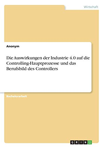 Die Auswirkungen der Industrie 4.0 auf die Controlling-Hauptprozesse und das Berufsbild des Controllers