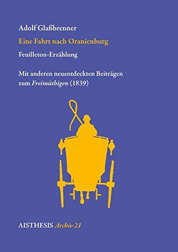 Eine Fahrt nach Oranienburg: Feuilleton-Erzählung. Mit anderen neuentdeckten Beiträgen zum Freimüthigen (1839) (Vormärz-Archiv)