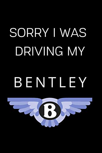 Sorry I Was Driving My Bentley: Notebook/Journal/Diary For Bentley Owners and Fans 6x9 Inches A5 100 Lined Pages