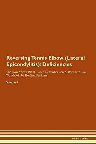 Reversing Tennis Elbow (Lateral Epicondylitis): Deficiencies The Raw Vegan Plant-Based Detoxification & Regeneration Workbook for Healing Patients. Volume 4