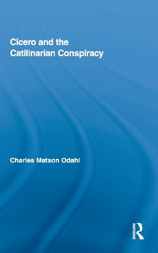 Cicero and the Catilinarian Conspiracy (Routledge Studies in Ancient History, Vol. 1)
