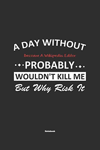 A Day Without Become A Wikipedia Editor Probably Wouldn't Kill Me But Why Risk It Notebook: NoteBook / Journla Become A Wikipedia Editor Gift, 120 Pages, 6x9, Soft Cover, Matte Finish