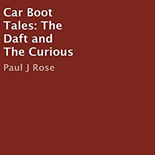 Car Boot Tales     The Daft and the Curious              By:                                                                                                                                 Paul J Rose                               Narrated by:                                                                                                                                 Paul J Rose                      Length: 3 hrs and 11 mins     1 rating     Overall 5.0