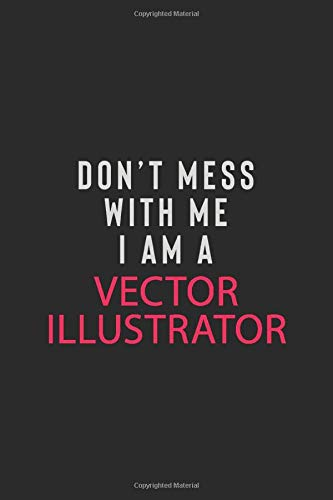 DON' T MESS WITH ME I AM A VECTOR ILLUSTRATOR: Motivational Career quote blank lined Notebook Journal 6x9 matte finish