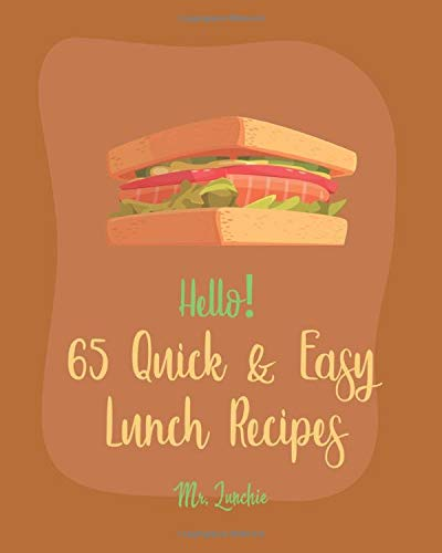 Hello! 65 Quick & Easy Lunch Recipes: Best Quick & Easy Lunch Cookbook Ever...