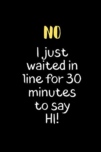 No I just Waited in Line for 30 Minutes to say HI!: Notebook, Journal Gift, Diary, Doodle Gift or Notebook | 6 x 9 Compact Size- 80 Blank Lined Pages, Gift Present Birthday