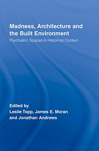 Madness, Architecture and the Built Environment: Psychiatric Spaces in Historical Context (Routledge Studies in the Social History of Medicine Book 27) (English Edition)