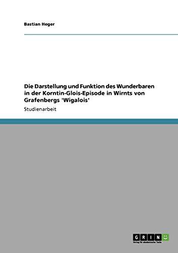 Die Darstellung und Funktion des Wunderbaren in der Korntin-Glois-Episode in Wirnts von Grafenbergs 'Wigalois'