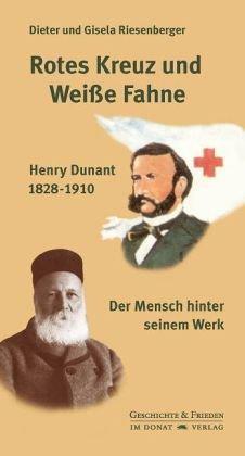 Rotes Kreuz und Weiße Fahne: Henry Dunant 1828-1910 - Der Mensch hinter seinem Werk (Schriftenreihe Geschichte & Frieden)