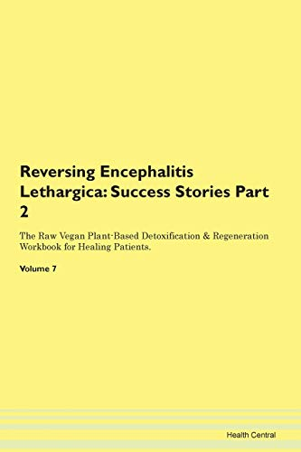 Reversing Encephalitis Lethargica: Testimonials for Hope. From Patients with Different Diseases Part 2 The Raw Vegan Plant-Based Detoxification & Regeneration Workbook for Healing Patients. Volume 7