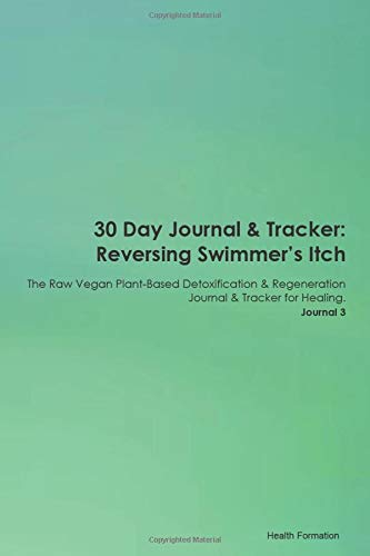 30 Day Journal & Tracker: Reversing Swimmer's Itch The Raw Vegan Plant-Based Detoxification & Regeneration Journal & Tracker for Healing. Journal 3