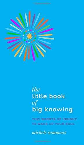 The Little Book of Big Knowing: Tiny Burst of Insight to Wake Up Your Soul