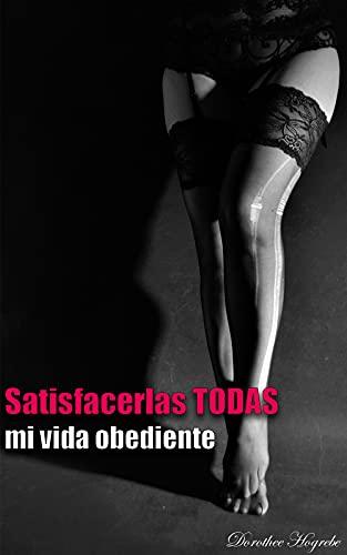 Satisfacerlas TODAS [Novela]: mi vida obediente (18+)