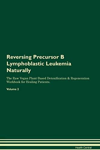 Reversing Precursor B Lymphoblastic Leukemia Naturally The Raw Vegan Plant-Based Detoxification & Regeneration Workbook for Healing Patients. Volume 2
