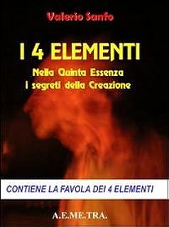 I 4 elementi. Nella quinta essenza i segreti della creazione