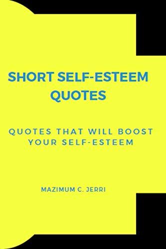 SHORT SELF-ESTEEM QUOTES: Quotes That Will Boost Your Self-Esteem (SELF ESTEEM Book 8) (English Edition)