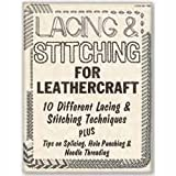 Lacing & Stitching for Leathercraft: 10 Different Lacing and Stitching Techniques PLUS Tips on Splicing, Hole Punching & Needle Threading