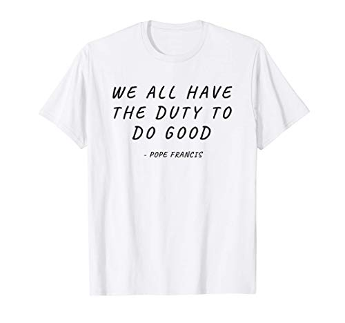 We All Have The Duty To Good Pope Francis Christian Church T-Shirt